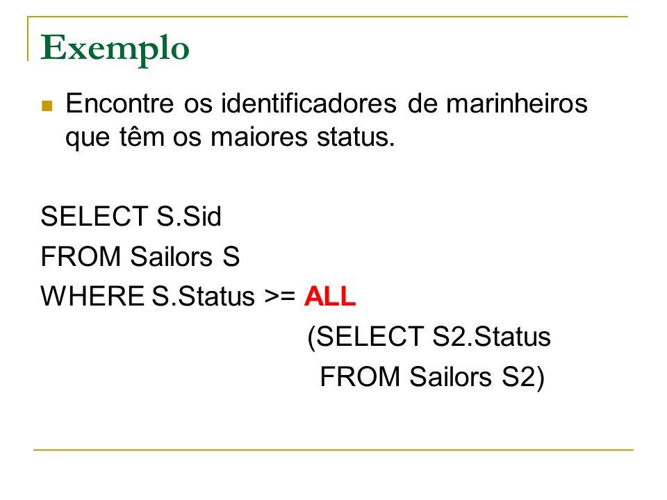 Exemplo Encontre os identificadores de marinheiros que têm os maiores status. SELECT S.Sid. FROM Sailors S.