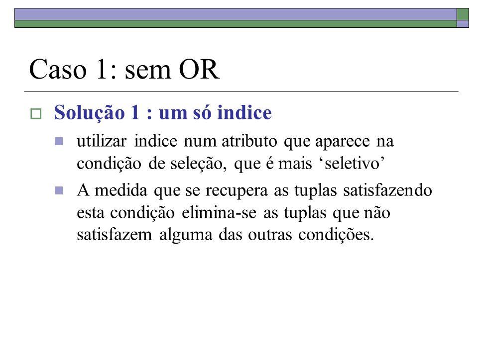 Caso 1: sem OR Solução 1 : um só indice