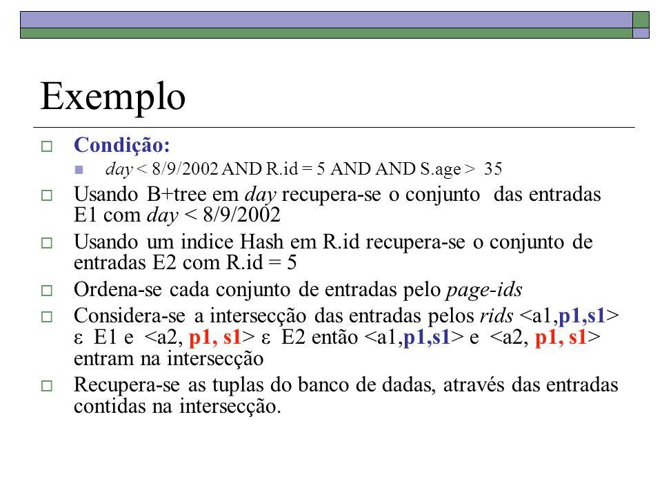 Exemplo Condição: day < 8/9/2002 AND R.id = 5 AND AND S.age > 35. Usando B+tree em day recupera-se o conjunto das entradas E1 com day < 8/9/2002.