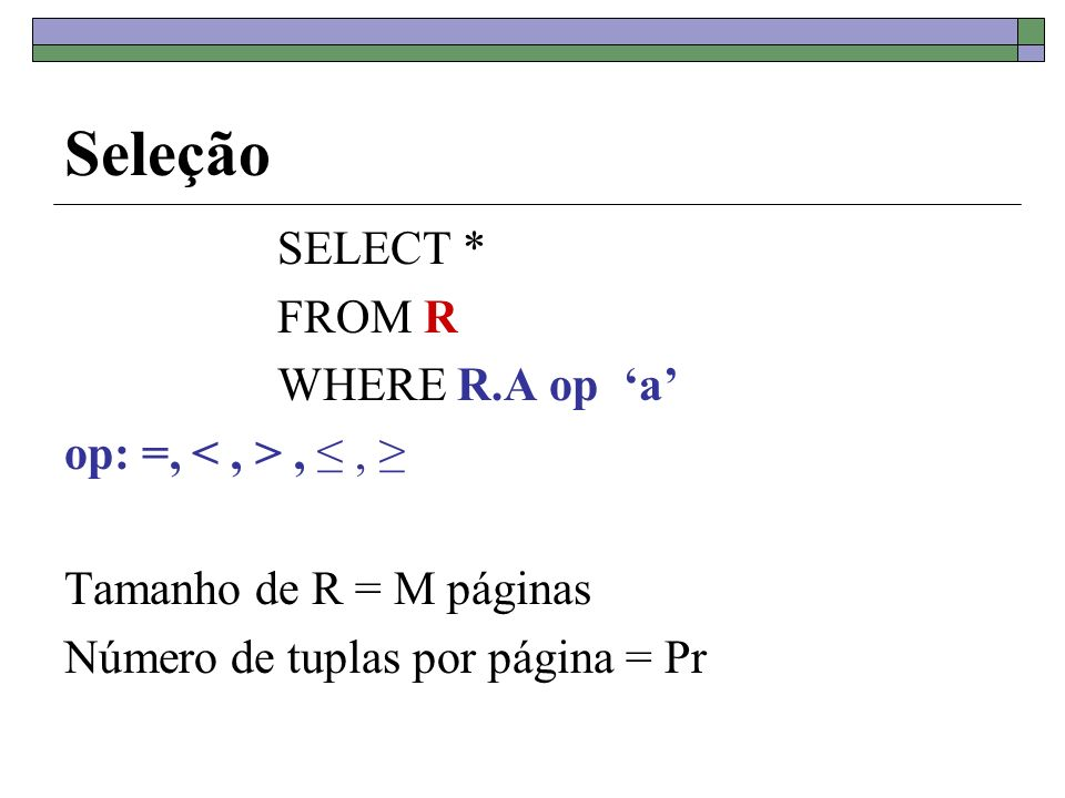Seleção SELECT * FROM R WHERE R.A op 'a' op: =, < , > , ≤ , ≥