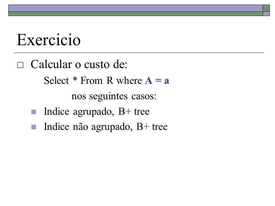 Exercicio Calcular o custo de: Select * From R where A = a