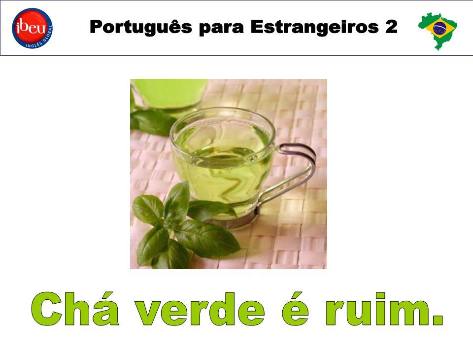 Chá verde é ruim.