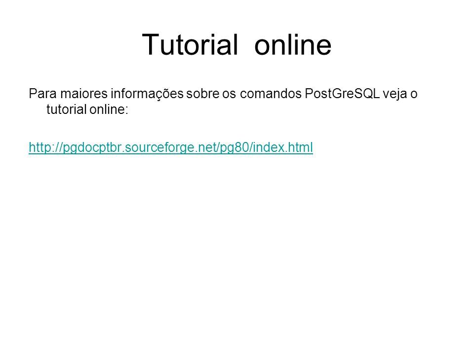 Tutorial online Para maiores informações sobre os comandos PostGreSQL veja o tutorial online: http://pgdocptbr.sourceforge.net/pg80/index.html.