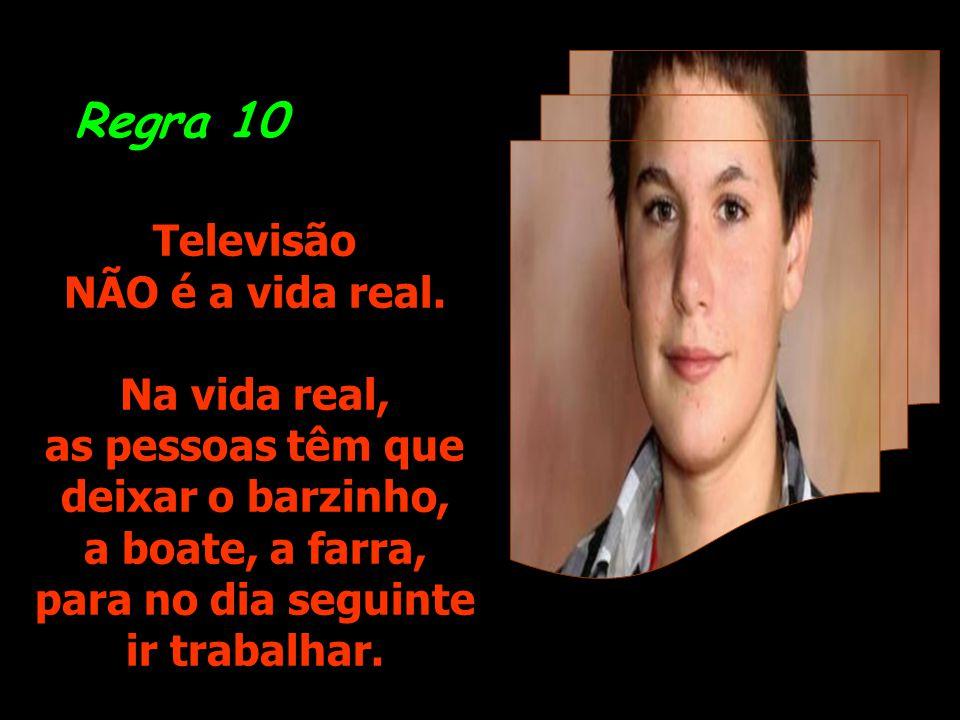Regra 10 Televisão NÃO é a vida real. Na vida real, as pessoas têm que
