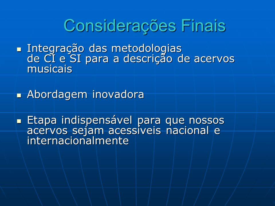 Considerações Finais Integração das metodologias de CI e SI para a descrição de acervos musicais. Abordagem inovadora.