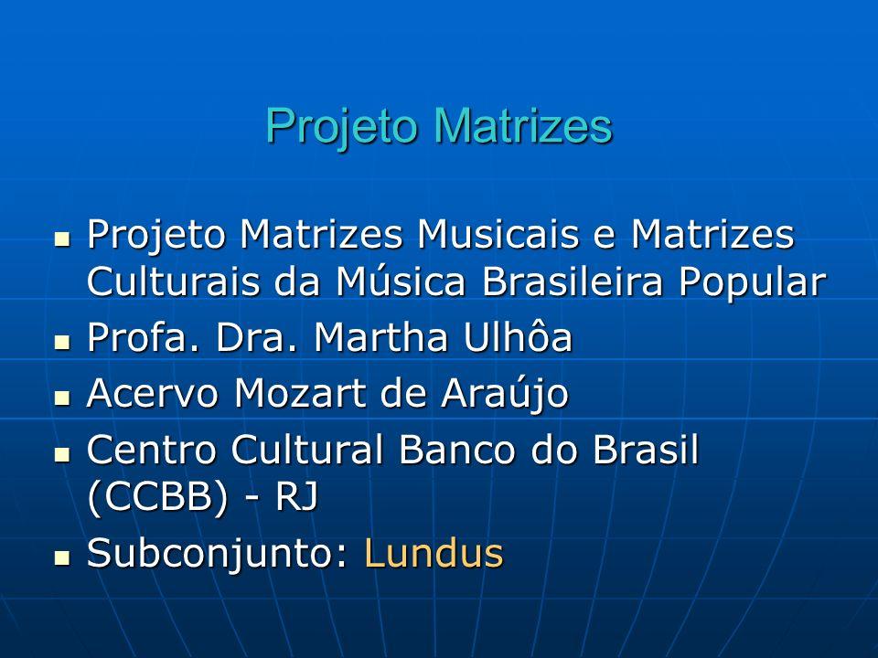 Projeto Matrizes Projeto Matrizes Musicais e Matrizes Culturais da Música Brasileira Popular. Profa. Dra. Martha Ulhôa.