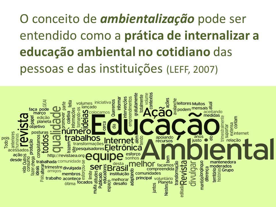 O conceito de ambientalização pode ser entendido como a prática de internalizar a educação ambiental no cotidiano das pessoas e das instituições (LEFF, 2007)