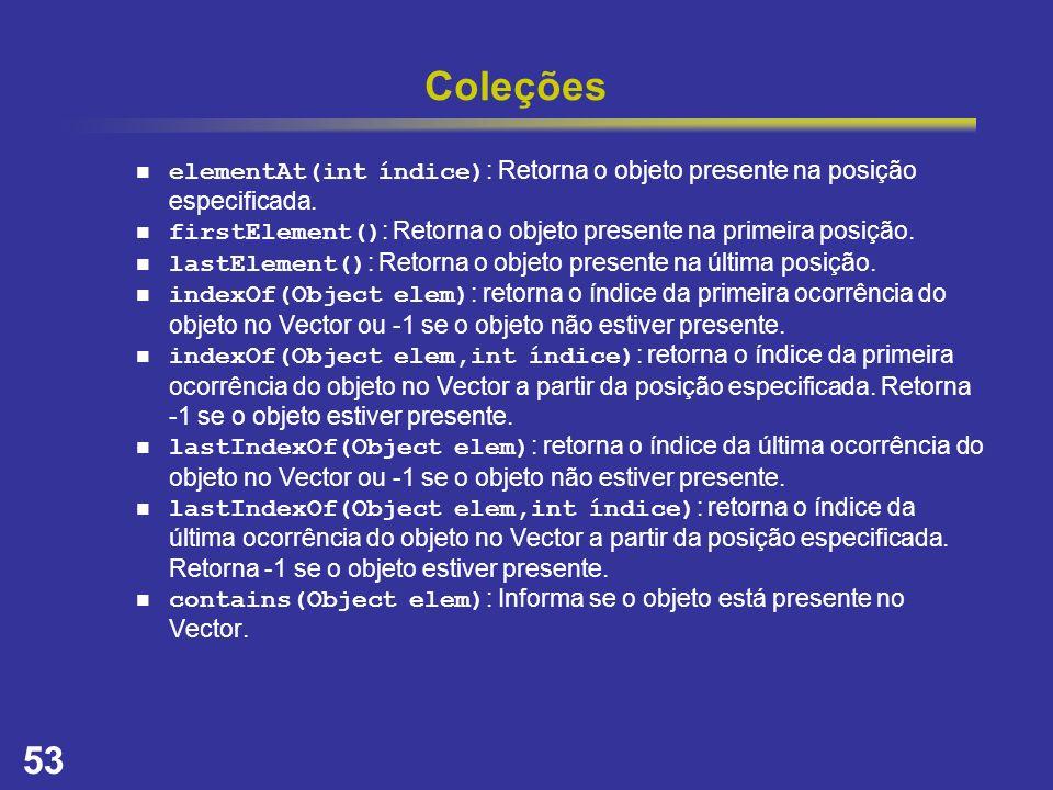 Coleções elementAt(int índice): Retorna o objeto presente na posição especificada. firstElement(): Retorna o objeto presente na primeira posição.