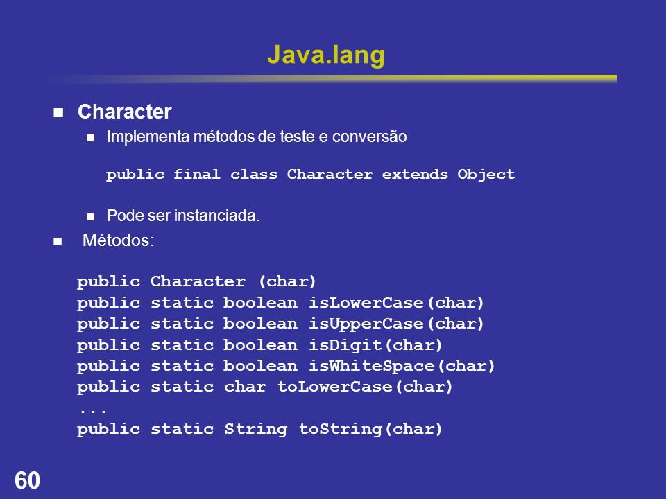 Java.lang Character. Implementa métodos de teste e conversão public final class Character extends Object.