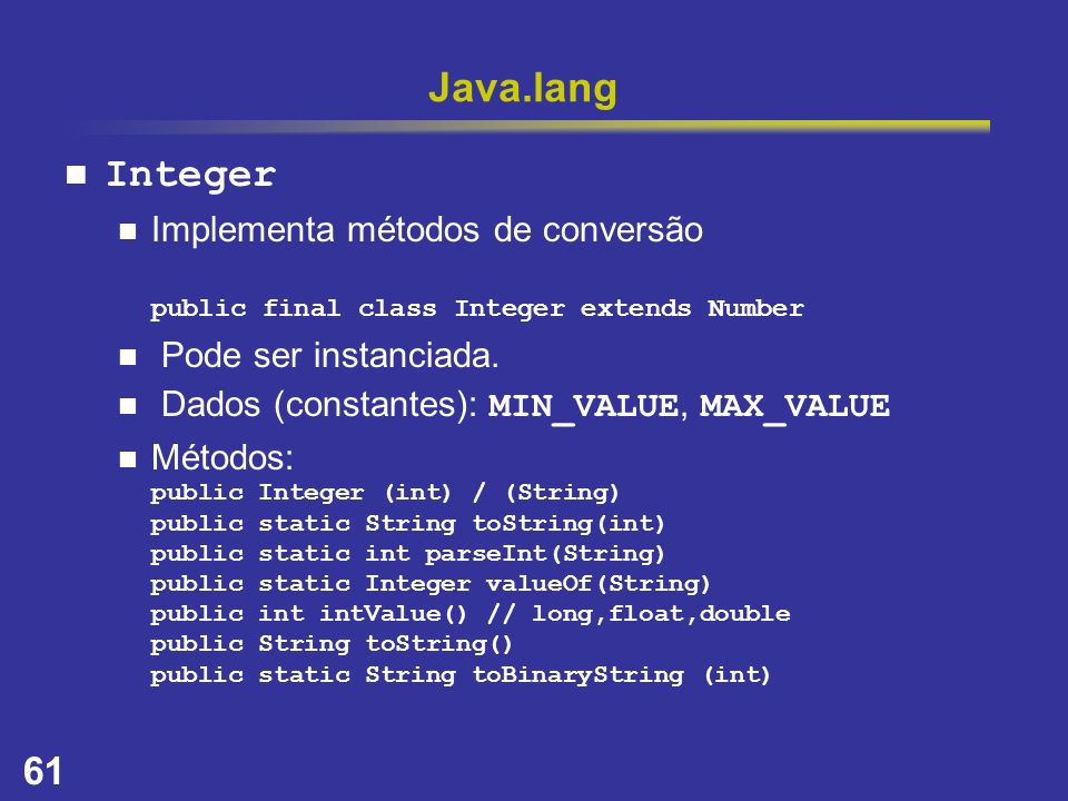Java.lang Integer. Implementa métodos de conversão public final class Integer extends Number. Pode ser instanciada.