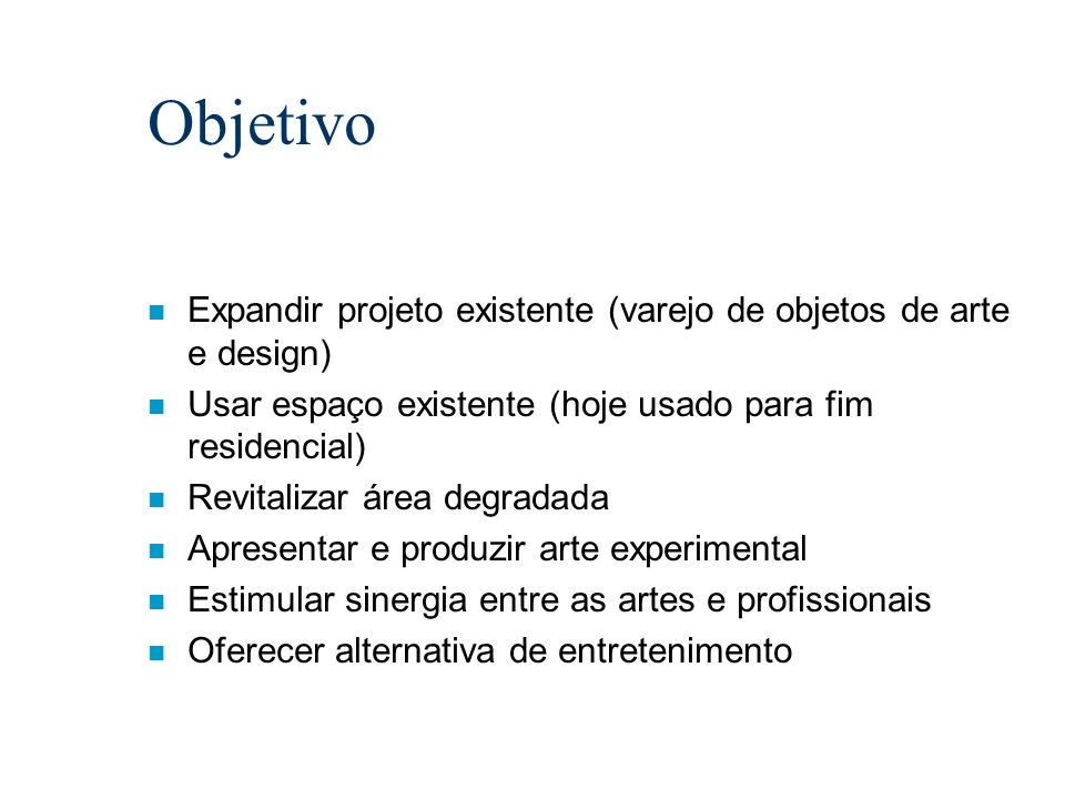ObjetivoExpandir projeto existente (varejo de objetos de arte e design) Usar espaço existente (hoje usado para fim residencial)