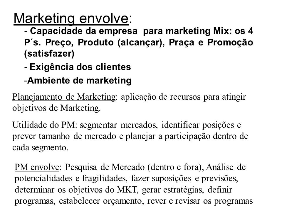 Marketing envolve:- Capacidade da empresa para marketing Mix: os 4 P´s. Preço, Produto (alcançar), Praça e Promoção (satisfazer)