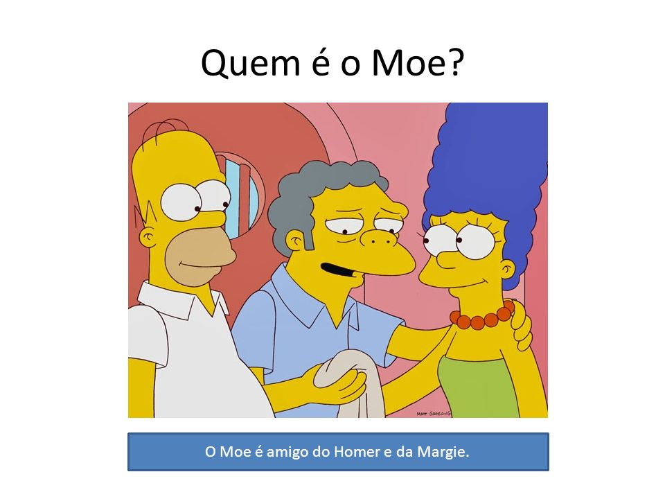 O Moe é amigo do Homer e da Margie.