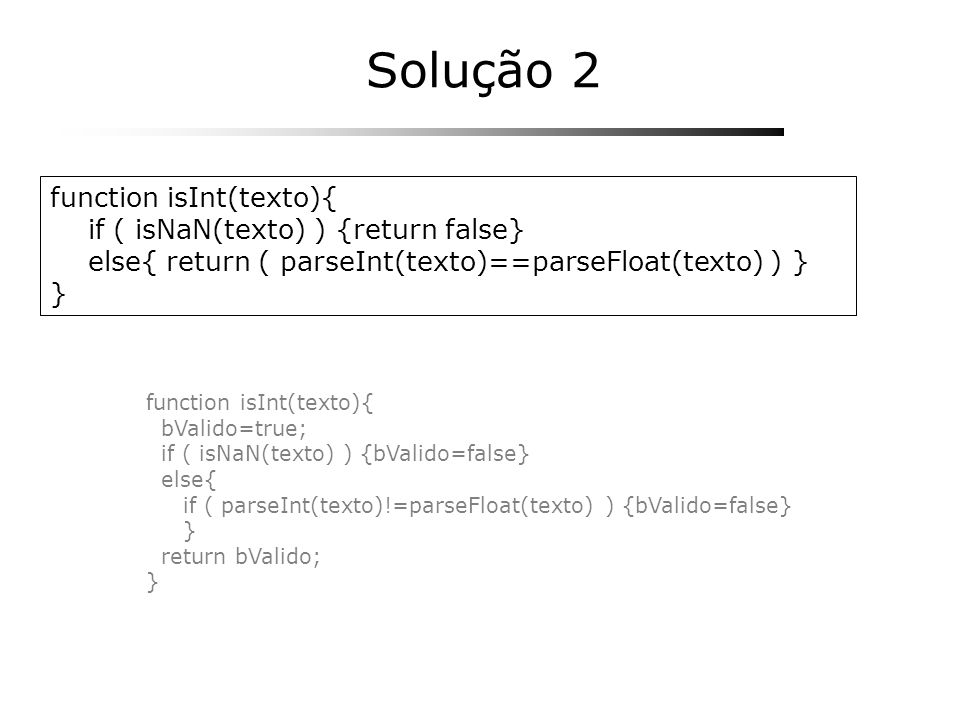 Solução 2 function isInt(texto){ if ( isNaN(texto) ) {return false}
