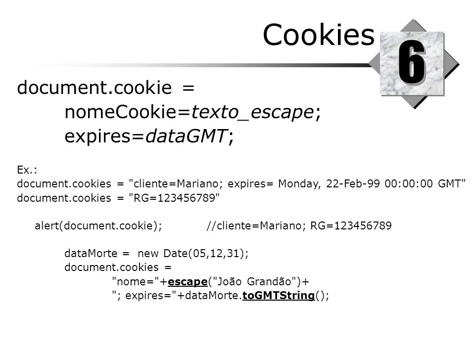 6 Cookies document.cookie = nomeCookie=texto_escape; expires=dataGMT;