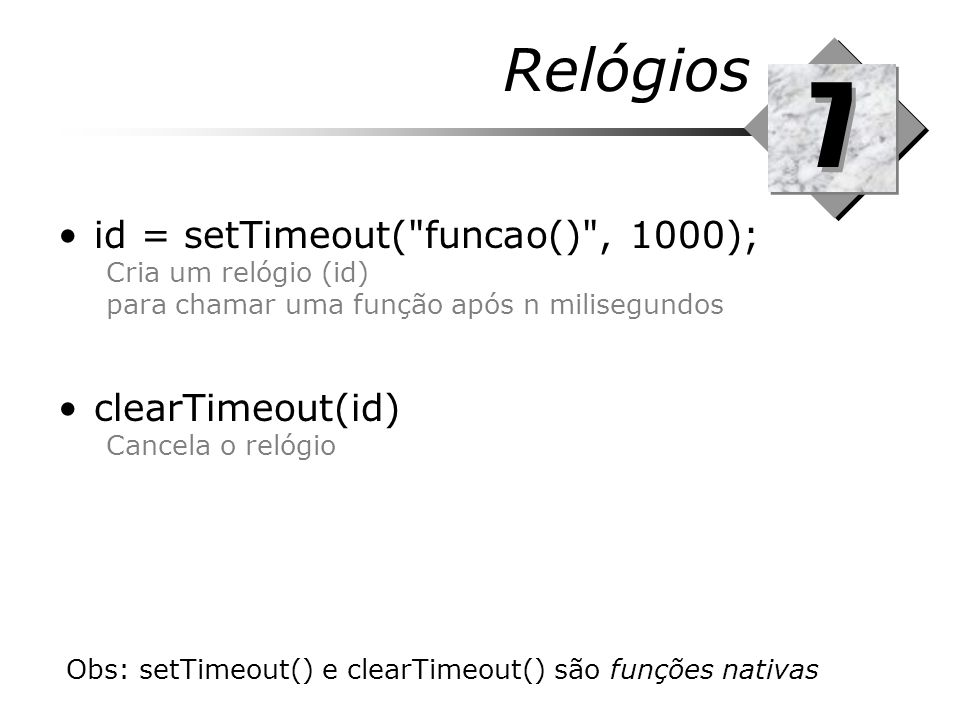7 Relógios id = setTimeout( funcao() , 1000); clearTimeout(id)