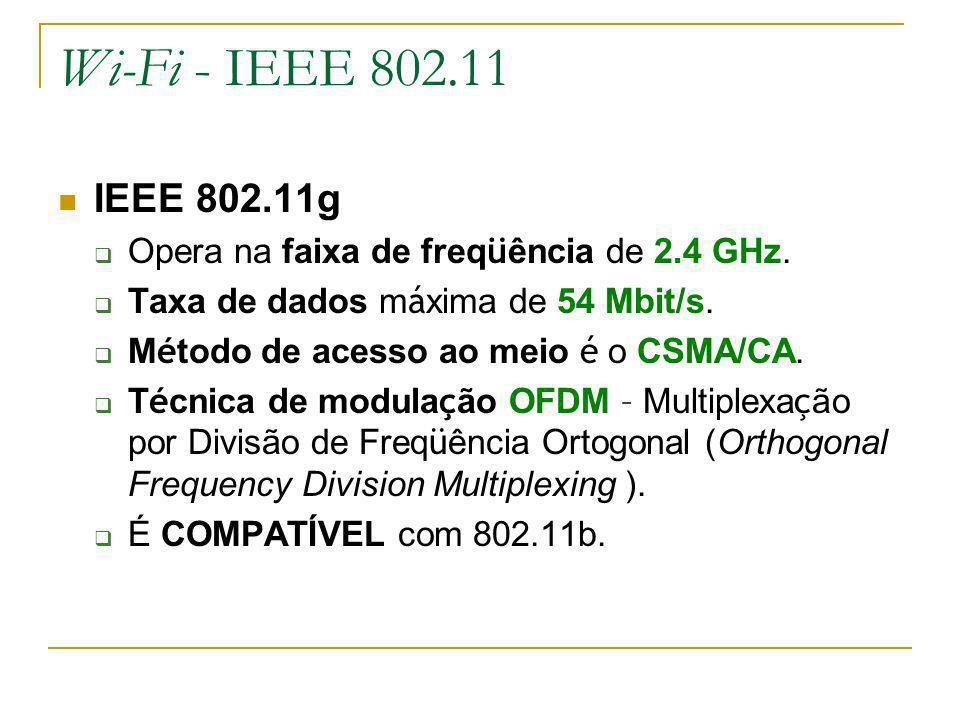 Wi-Fi - IEEE 802.11 IEEE 802.11g. Opera na faixa de freqüência de 2.4 GHz. Taxa de dados máxima de 54 Mbit/s.