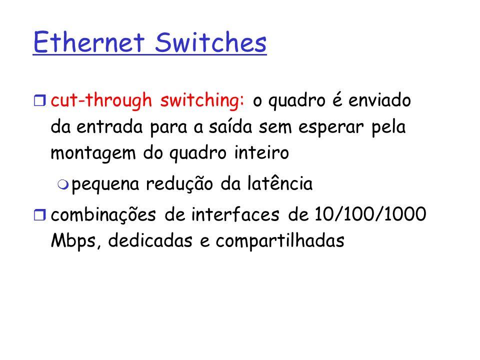 Ethernet Switches cut-through switching: o quadro é enviado da entrada para a saída sem esperar pela montagem do quadro inteiro.