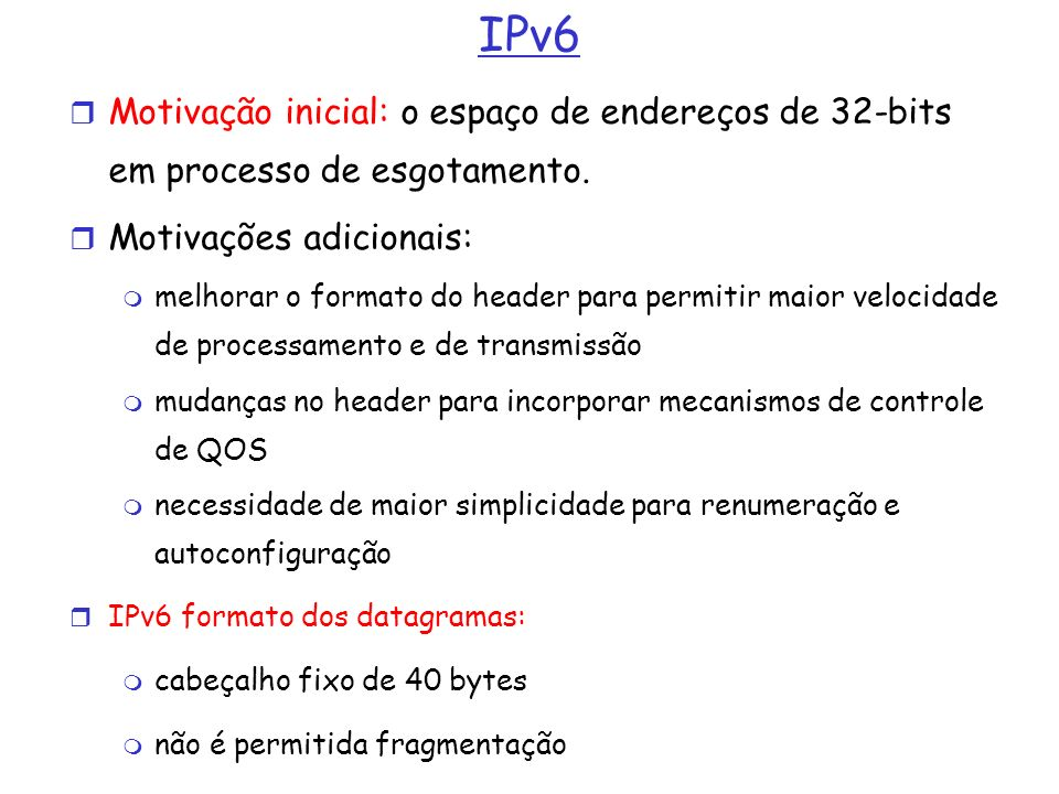 IPv6 Motivação inicial: o espaço de endereços de 32-bits em processo de esgotamento. Motivações adicionais: