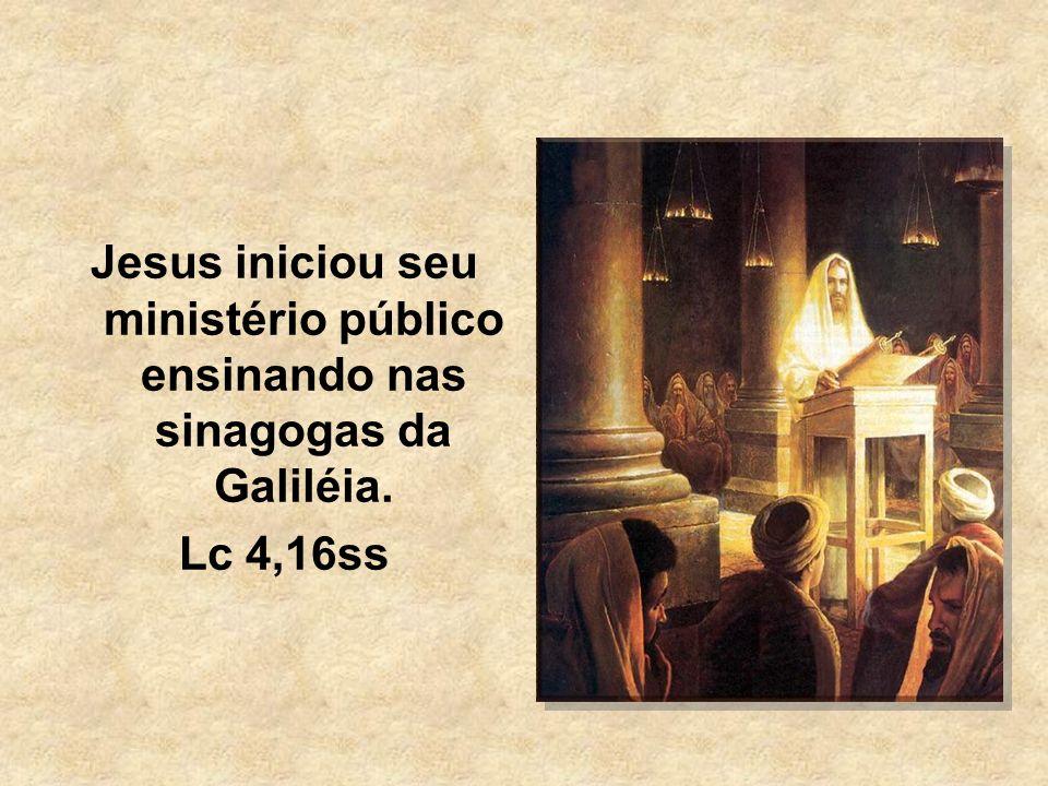 Jesus iniciou seu ministério público ensinando nas sinagogas da Galiléia.
