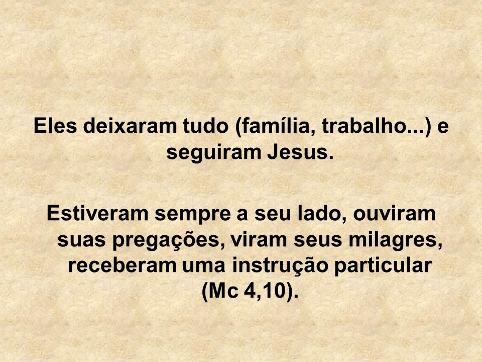 Eles deixaram tudo (família, trabalho...) e seguiram Jesus.