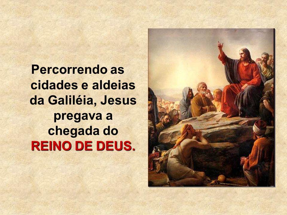 Percorrendo as cidades e aldeias da Galiléia, Jesus pregava a chegada do REINO DE DEUS.