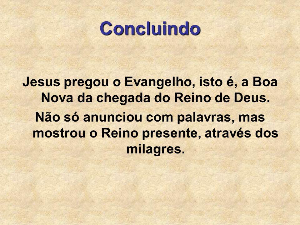 Concluindo Jesus pregou o Evangelho, isto é, a Boa Nova da chegada do Reino de Deus.