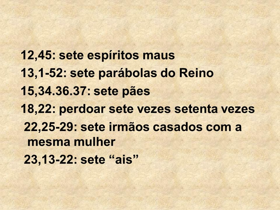 12,45: sete espíritos maus 13,1-52: sete parábolas do Reino. 15,34.36.37: sete pães. 18,22: perdoar sete vezes setenta vezes.