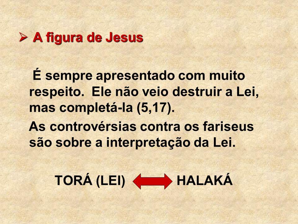 A figura de Jesus É sempre apresentado com muito respeito. Ele não veio destruir a Lei, mas completá-la (5,17).