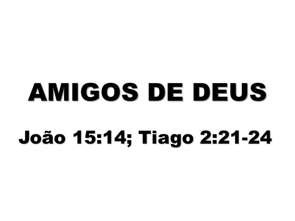 AMIGOS DE DEUS João 15:14; Tiago 2:21-24
