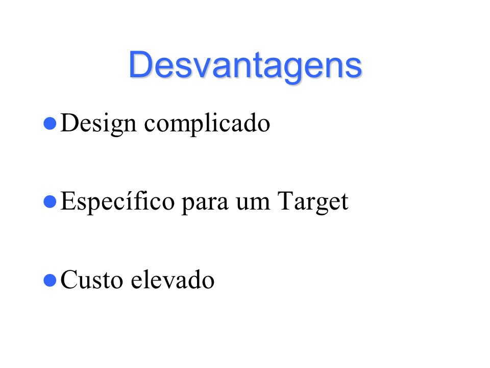 Desvantagens Design complicado Específico para um Target Custo elevado