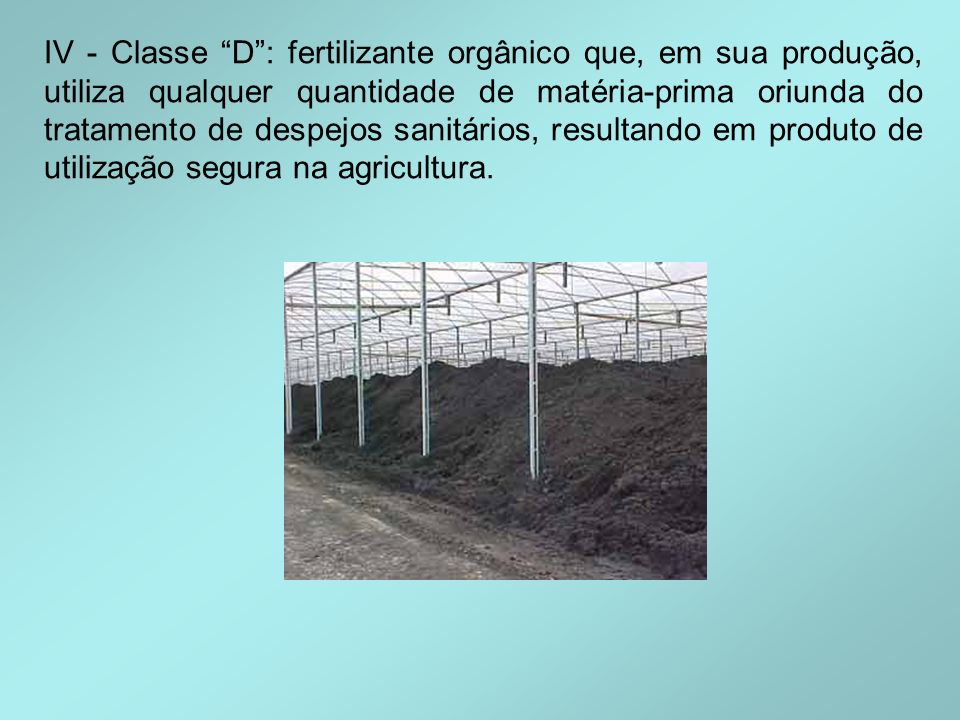 IV - Classe D : fertilizante orgânico que, em sua produção, utiliza qualquer quantidade de matéria-prima oriunda do tratamento de despejos sanitários, resultando em produto de utilização segura na agricultura.