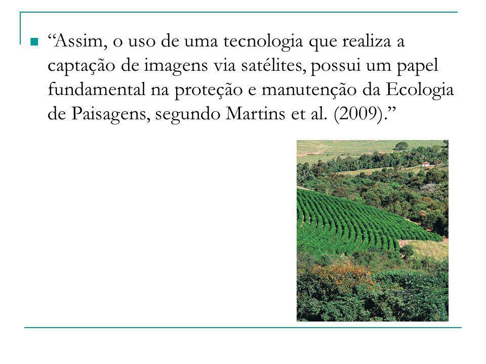 Assim, o uso de uma tecnologia que realiza a captação de imagens via satélites, possui um papel fundamental na proteção e manutenção da Ecologia de Paisagens, segundo Martins et al. (2009).''
