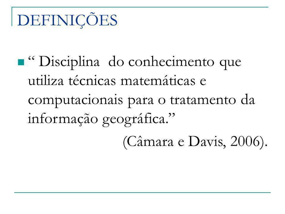DEFINIÇÕES Disciplina do conhecimento que utiliza técnicas matemáticas e computacionais para o tratamento da informação geográfica.