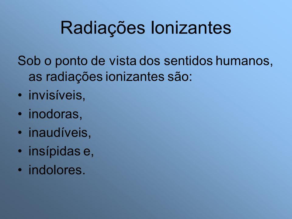 Radiações Ionizantes Sob o ponto de vista dos sentidos humanos, as radiações ionizantes são: invisíveis,