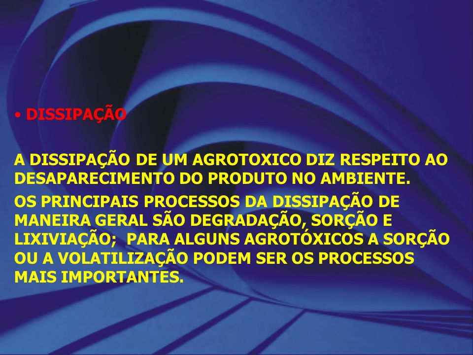 DISSIPAÇÃO A DISSIPAÇÃO DE UM AGROTOXICO DIZ RESPEITO AO DESAPARECIMENTO DO PRODUTO NO AMBIENTE.