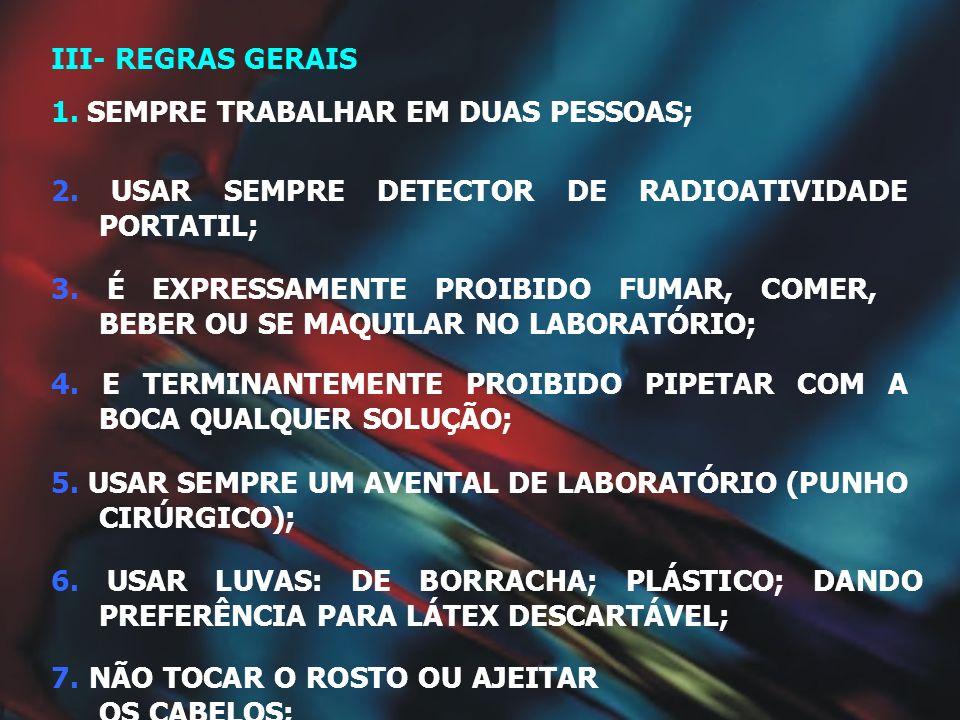III- REGRAS GERAIS1. SEMPRE TRABALHAR EM DUAS PESSOAS; 2. USAR SEMPRE DETECTOR DE RADIOATIVIDADE PORTATIL;