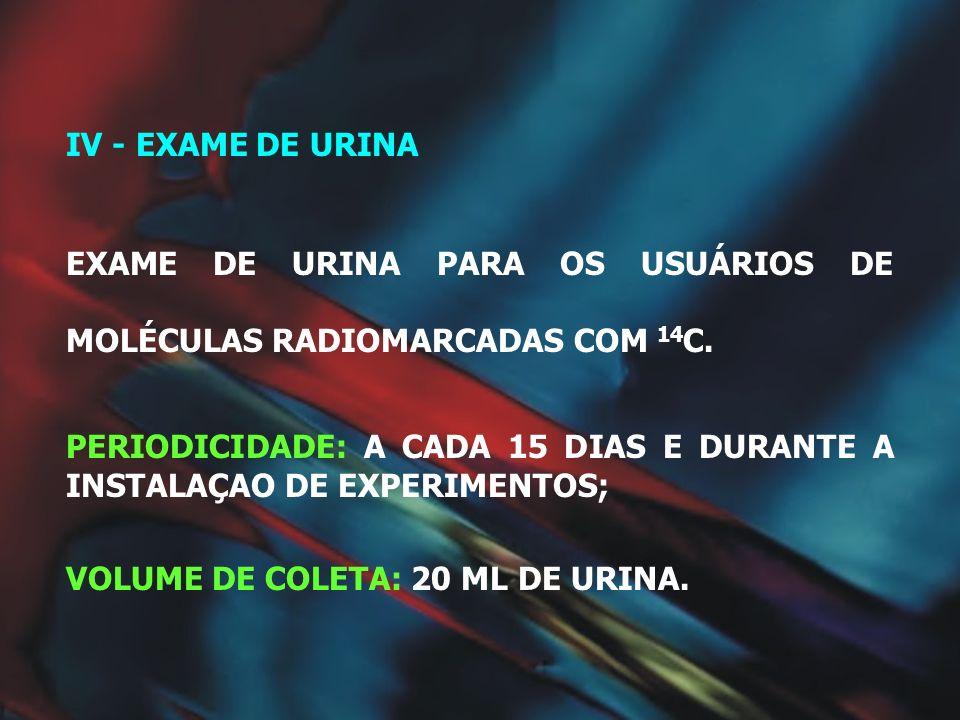 IV - EXAME DE URINA EXAME DE URINA PARA OS USUÁRIOS DE MOLÉCULAS RADIOMARCADAS COM 14C.