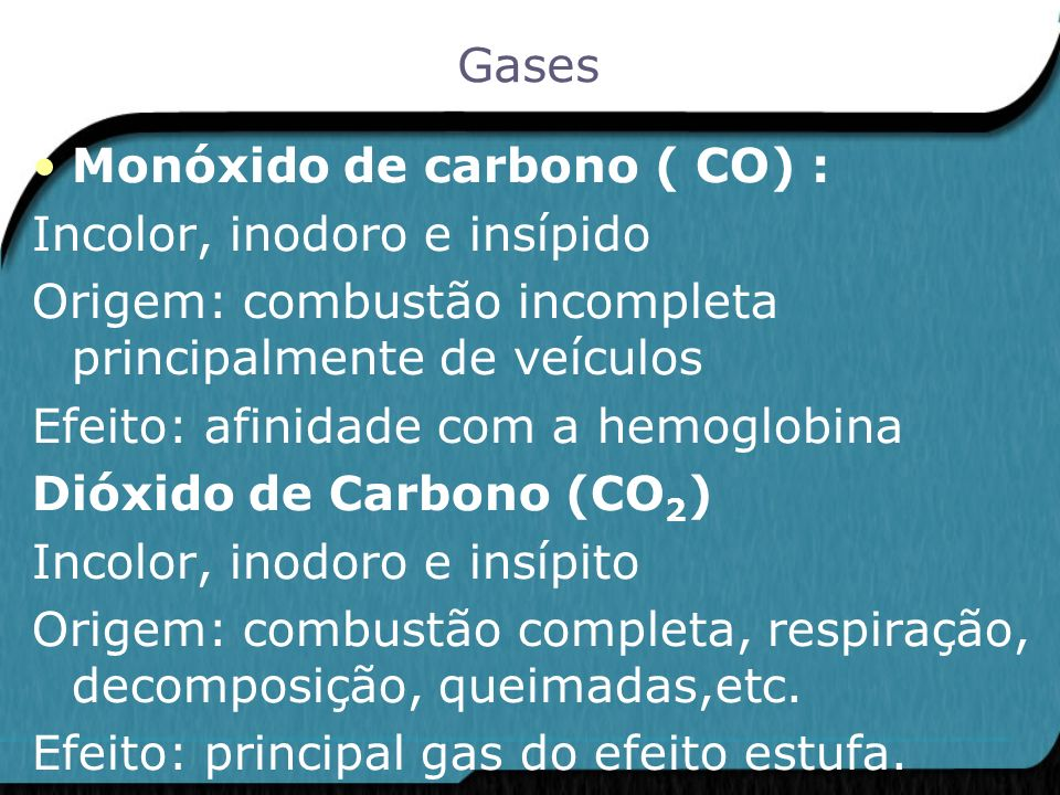 Gases Monóxido de carbono ( CO) : Incolor, inodoro e insípido. Origem: combustão incompleta principalmente de veículos.