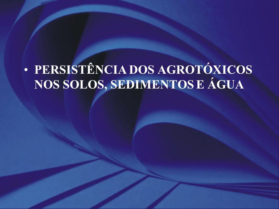 PERSISTÊNCIA DOS AGROTÓXICOS NOS SOLOS, SEDIMENTOS E ÁGUA