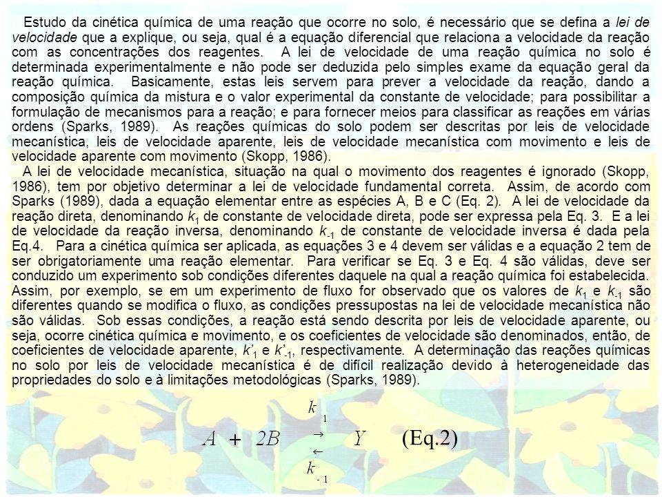 Estudo da cinética química de uma reação que ocorre no solo, é necessário que se defina a lei de velocidade que a explique, ou seja, qual é a equação diferencial que relaciona a velocidade da reação com as concentrações dos reagentes. A lei de velocidade de uma reação química no solo é determinada experimentalmente e não pode ser deduzida pelo simples exame da equação geral da reação química. Basicamente, estas leis servem para prever a velocidade da reação, dando a composição química da mistura e o valor experimental da constante de velocidade; para possibilitar a formulação de mecanismos para a reação; e para fornecer meios para classificar as reações em várias ordens (Sparks, 1989). As reações químicas do solo podem ser descritas por leis de velocidade mecanística, leis de velocidade aparente, leis de velocidade mecanística com movimento e leis de velocidade aparente com movimento (Skopp, 1986).