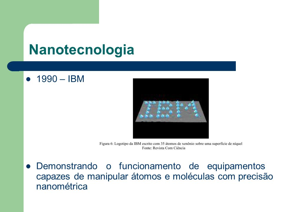 Nanotecnologia1990 – IBM. Demonstrando o funcionamento de equipamentos capazes de manipular átomos e moléculas com precisão nanométrica.
