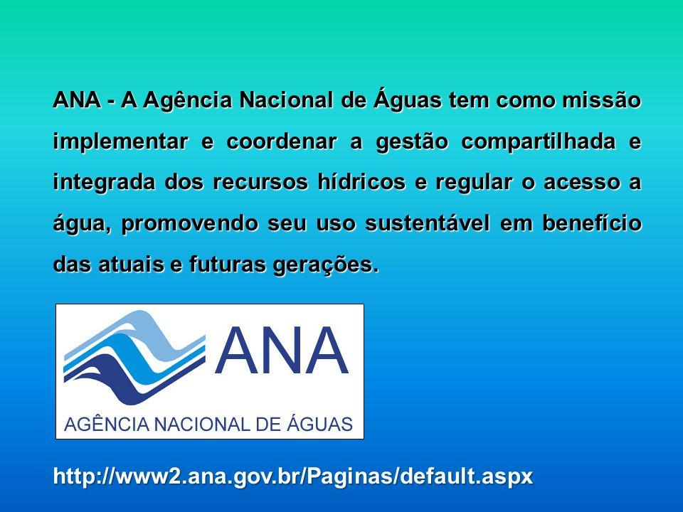 ANA - A Agência Nacional de Águas tem como missão implementar e coordenar a gestão compartilhada e integrada dos recursos hídricos e regular o acesso a água, promovendo seu uso sustentável em benefício das atuais e futuras gerações.