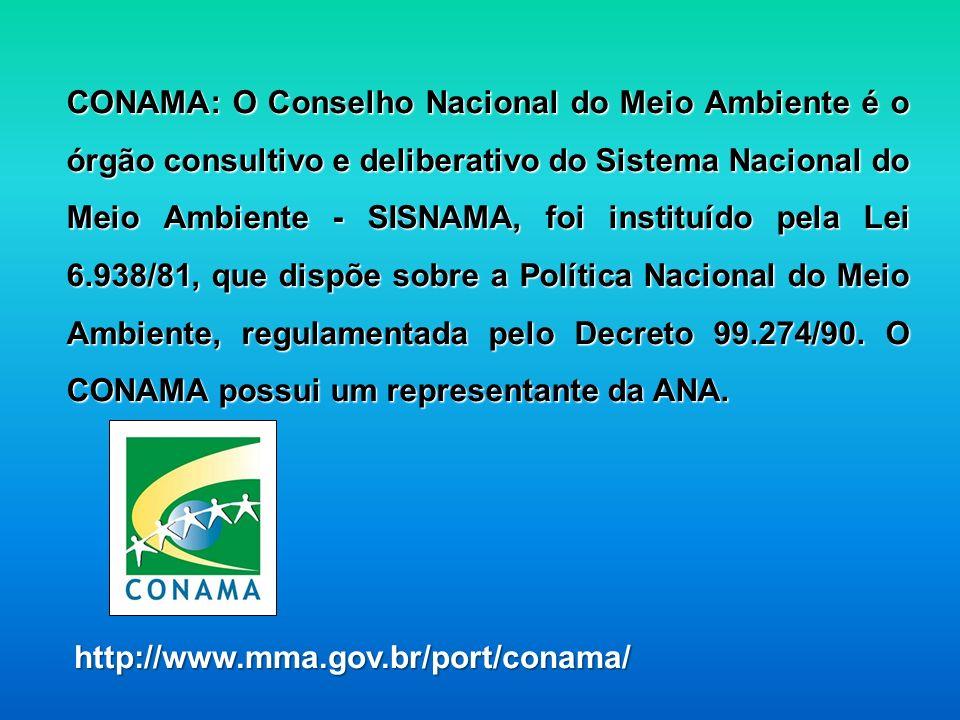 CONAMA: O Conselho Nacional do Meio Ambiente é o órgão consultivo e deliberativo do Sistema Nacional do Meio Ambiente - SISNAMA, foi instituído pela Lei 6.938/81, que dispõe sobre a Política Nacional do Meio Ambiente, regulamentada pelo Decreto 99.274/90. O CONAMA possui um representante da ANA.