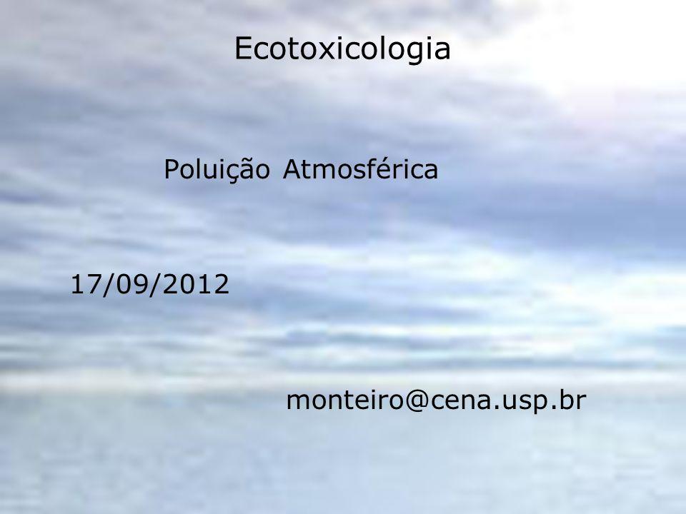 Ecotoxicologia Poluição Atmosférica 17/09/2012 monteiro@cena.usp.br