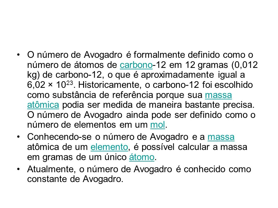 O número de Avogadro é formalmente definido como o número de átomos de carbono-12 em 12 gramas (0,012 kg) de carbono-12, o que é aproximadamente igual a 6,02 × 1023. Historicamente, o carbono-12 foi escolhido como substância de referência porque sua massa atômica podia ser medida de maneira bastante precisa. O número de Avogadro ainda pode ser definido como o número de elementos em um mol.