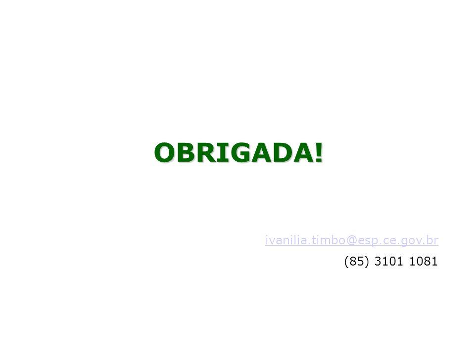 OBRIGADA! ivanilia.timbo@esp.ce.gov.br (85) 3101 1081 17 17