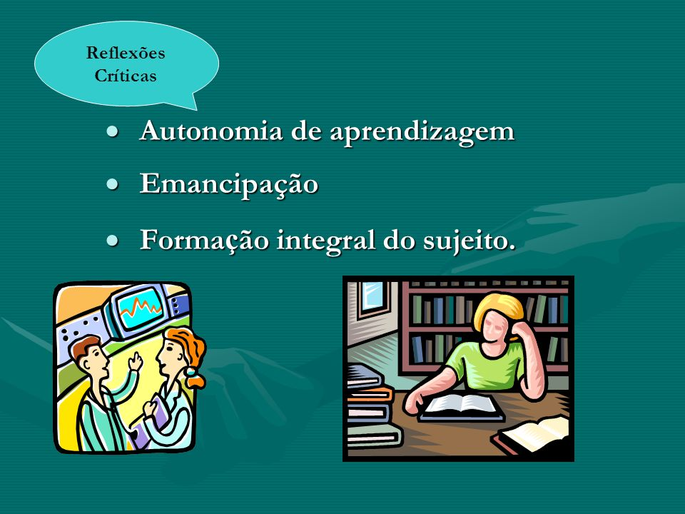 Autonomia de aprendizagem Emancipação Formação integral do sujeito.