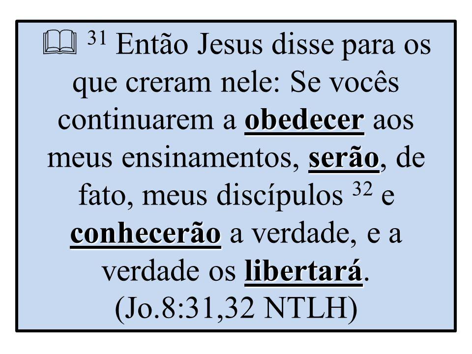  31 Então Jesus disse para os que creram nele: Se vocês continuarem a obedecer aos meus ensinamentos, serão, de fato, meus discípulos 32 e conhecerão a verdade, e a verdade os libertará.