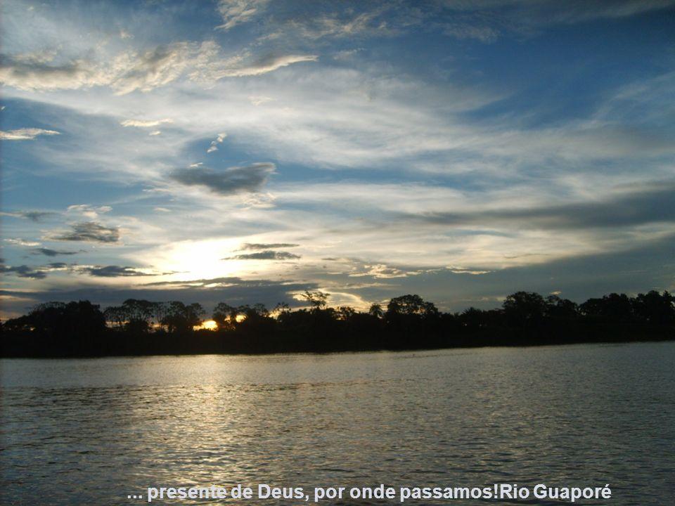 ... presente de Deus, por onde passamos!Rio Guaporé